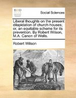 Liberal thoughts on the present dilapidation of church-houses; or, an equitable scheme for its prevention. By Robert Wilson, M.A. Canon of Wells.