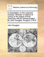 Dissertation on the Venereal Disease. Wherein a Method of Curing All the Stages of That Distemper Will Be Communicated, ... by John Douglas, Surgeon,