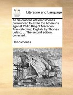 All the Orations of Demosthenes, Pronounced to Excite the Athenians Against Philip King of Macedon. Translated Into English; By Thomas Leland, ... the