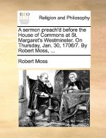 Sermon Preach'd Before the House of Commons at St. Margaret's Westminster. on Thursday, Jan. 30, 1706/7. by Robert Moss, ...