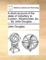 A short account of the state of midwifery in London, Westminster, &c. ... By John Douglas, ...