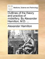 Outlines of the Theory and Practice of Midwifery. by Alexander Hamilton, M.D. ...