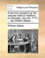 A sermon preach'd at the assizes held at Hertford, on Monday, July 29, 1717, ... By William Baker, ...