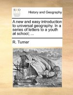 A new and easy introduction to universal geography. In a series of letters to a youth at school; ...