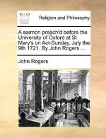 A sermon preach'd before the University of Oxford at St Mary's on Act-Sunday, July the 9th 1721. By John Rogers ...