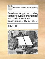 Fossils arranged according to their obvious characters; with their history and description; ... By J. Hill, ...