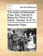Works of Alexander Pope, Esq. Volume X. Being the Third of His Letters. Volume 10 of 10