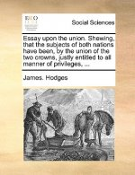 Essay upon the union. Shewing, that the subjects of both nations have been, by the union of the two crowns, justly entitled to all manner of privilege