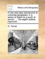 A new and easy introduction to universal geography; in a series of letters to a youth at school: ... The eighth edition, improved ..