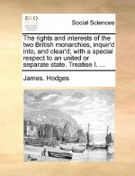 The rights and interests of the two British monarchies, inquir'd into, and clear'd; with a special respect to an united or separate state. Treatise I.