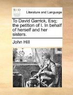 To David Garrick, Esq; The Petition of I. in Behalf of Herself and Her Sisters.