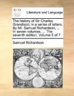 The history of Sir Charles Grandison; in a series of letters. By Mr. Samuel Richardson, ... In seven volumes. ... The seventh edition. Volume 5 of 7