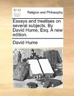 Essays and treatises on several subjects. By David Hume, Esq. A new edition.