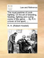 Royal Pastime of Cock-Fighting. or the Art of Breeding, Feeding, Fighting and Curing Cocks of the Game. ... by R.H. a Lover of the Sport, ...