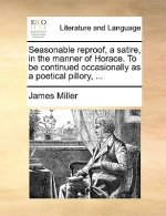 Seasonable reproof, a satire, in the manner of Horace. To be continued occasionally as a poetical pillory, ...