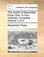 Works of Alexander Pope, Esq; In Four Volumes, Complete. ... Volume 3 of 4