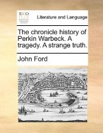 The chronicle history of Perkin Warbeck. A tragedy. A strange truth.