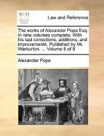 Works of Alexander Pope Esq. in Nine Volumes Complete. with His Last Corrections, Additions, and Improvements. Published by Mr. Warburton. ... Volume