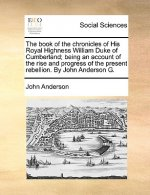 The book of the chronicles of His Royal Highness William Duke of Cumberland; being an account of the rise and progress of the present rebellion. By Jo
