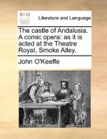 The castle of Andalusia. A comic opera: as it is acted at the Theatre Royal, Smoke Alley.