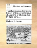The illustrious and renown'd history of the seven famous champions of Christendom. In three parts. ...