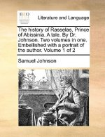 History of Rasselas, Prince of Abissinia. a Tale. by Dr. Johnson. Two Volumes in One. Embellished with a Portrait of the Author. Volume 1 of 2