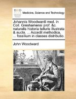 Johannis Woodwardi med. in Coll. Greshamensi prof. &c. naturalis historia telluris illustrata & aucta. ... Accedit methodica, ... fossilium in classes