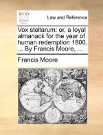 Vox stellarum: or, a loyal almanack for the year of human redemption 1800, ... By Francis Moore, ...