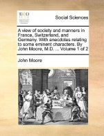 A view of society and manners in France, Switzerland, and Germany. With anecdotes relating to some eminent characters. By John Moore, M.D. ...  Volume