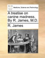 A treatise on canine madness. By R. James, M.D.
