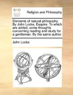 Elements of natural philosophy. By John Locke, Esquire. To which are added, some thoughts concerning reading and study for a gentleman. By the same au