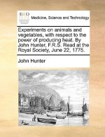 Experiments on Animals and Vegetables, with Respect to the Power of Producing Heat. by John Hunter, F.R.S. Read at the Royal Society, June 22, 1775.