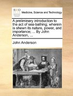 A preliminary introduction to the act of sea-bathing; wherein is shewn its nature, power, and importance; ... By John Anderson, ...