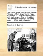 The visions of Don Francisco de Quevedo Villegas, ... Made English by Sir Roger L'Estrange, Kt. Corrected and compared with the original, ... To which