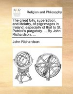 The great folly, superstition, and idolatry, of pilgrimages in Ireland; especially of that to St. Patrick's purgatory. ... By John Richardson, ...