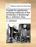 A guide for gentlemen studying medicine at the University of Edinburgh. By J. Johnson, Esq.
