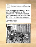 The remarkable effects of fixed air in mortifications of the extremities. To which is added, the history of some worm-cases. By John Harrison, surgeon