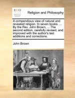 A compendious view of natural and revealed religion. In seven books. ... By the Rev. John Brown, ... The second edition, carefully revised, and improv