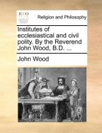 Institutes of ecclesiastical and civil polity. By the Reverend John Wood, B.D. ...