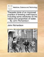 Theoretic hints of an improved practice of brewing malt-liquors; including some strictures on the nature and properties of water, ... By John Richards