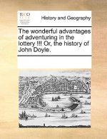 Wonderful Advantages of Adventuring in the Lottery !!! Or, the History of John Doyle.