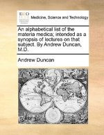 An alphabetical list of the materia medica; intended as a synopsis of lectures on that subject. By Andrew Duncan, M.D.