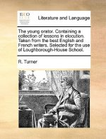 The young orator. Containing a collection of lessons in elocution. Taken from the best English and French writers. Selected for the use of Loughboroug
