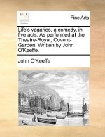 Life's Vagaries, a Comedy, in Five Acts. as Performed at the Theatre-Royal, Covent-Garden. Written by John O'Keeffe.