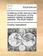 A defence of the minority in the House of Commons, on the question relating to general warrants. The fourth edition.