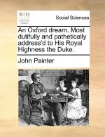 Oxford Dream. Most Dutifully and Pathetically Address'd to His Royal Highness the Duke.