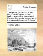 The right of succession to the kingdom of England, in two books; against the sophisms of Parsons the Jesuite, who assum'd the counterfeit name of Dole