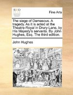 The siege of Damascus. A tragedy. As it is acted at the Theatre-Royal in Drury-Lane, by His Majesty's servants. By John Hughes, Esq. The third edition