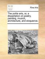 The polite arts, or, a dissertation on poetry, painting, musick, architecture, and eloquence.