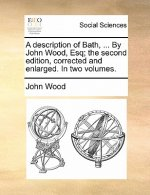 A description of Bath, ... By John Wood, Esq; the second edition, corrected and enlarged. In two volumes.